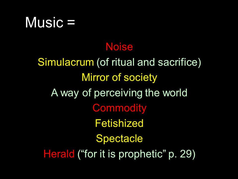 Music = Noise Simulacrum (of ritual and sacrifice) Mirror of society A way of perceiving the world Commodity Fetishized Spectacle Herald ( for it is prophetic p.
