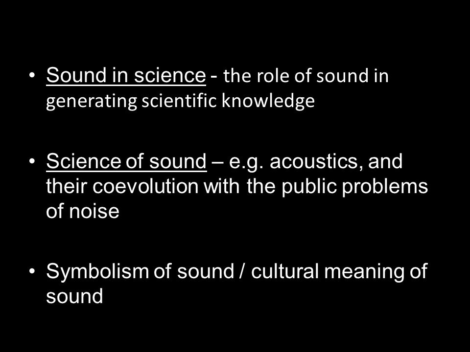 Sound in science - the role of sound in generating scientific knowledge Science of sound – e.g.