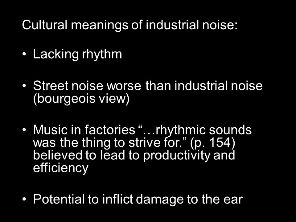 Cultural meanings of industrial noise: Lacking rhythm Street noise worse than industrial noise (bourgeois view) Music in factories …rhythmic sounds was the thing to strive for. (p.