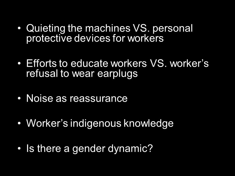 Quieting the machines VS. personal protective devices for workers Efforts to educate workers VS.