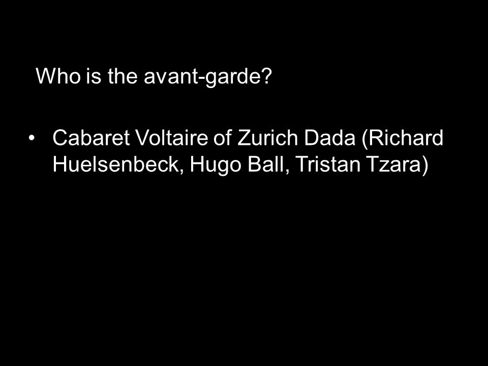 Cabaret Voltaire of Zurich Dada (Richard Huelsenbeck, Hugo Ball, Tristan Tzara) Who is the avant-garde