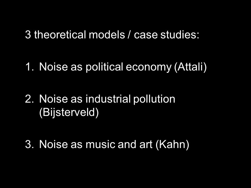 3 theoretical models / case studies: 1.Noise as political economy (Attali) 2.Noise as industrial pollution (Bijsterveld) 3.Noise as music and art (Kahn)