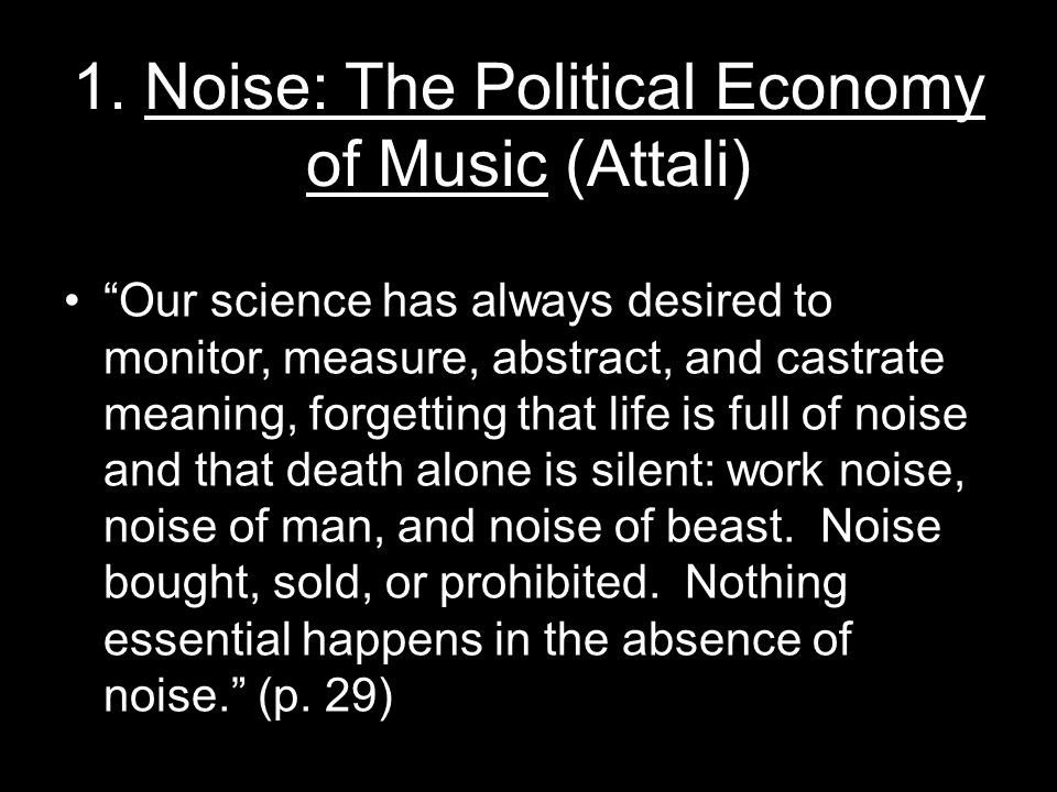"""1. Noise: The Political Economy of Music (Attali) """"Our science has always desired to monitor, measure, abstract, and castrate meaning, forgetting that"""