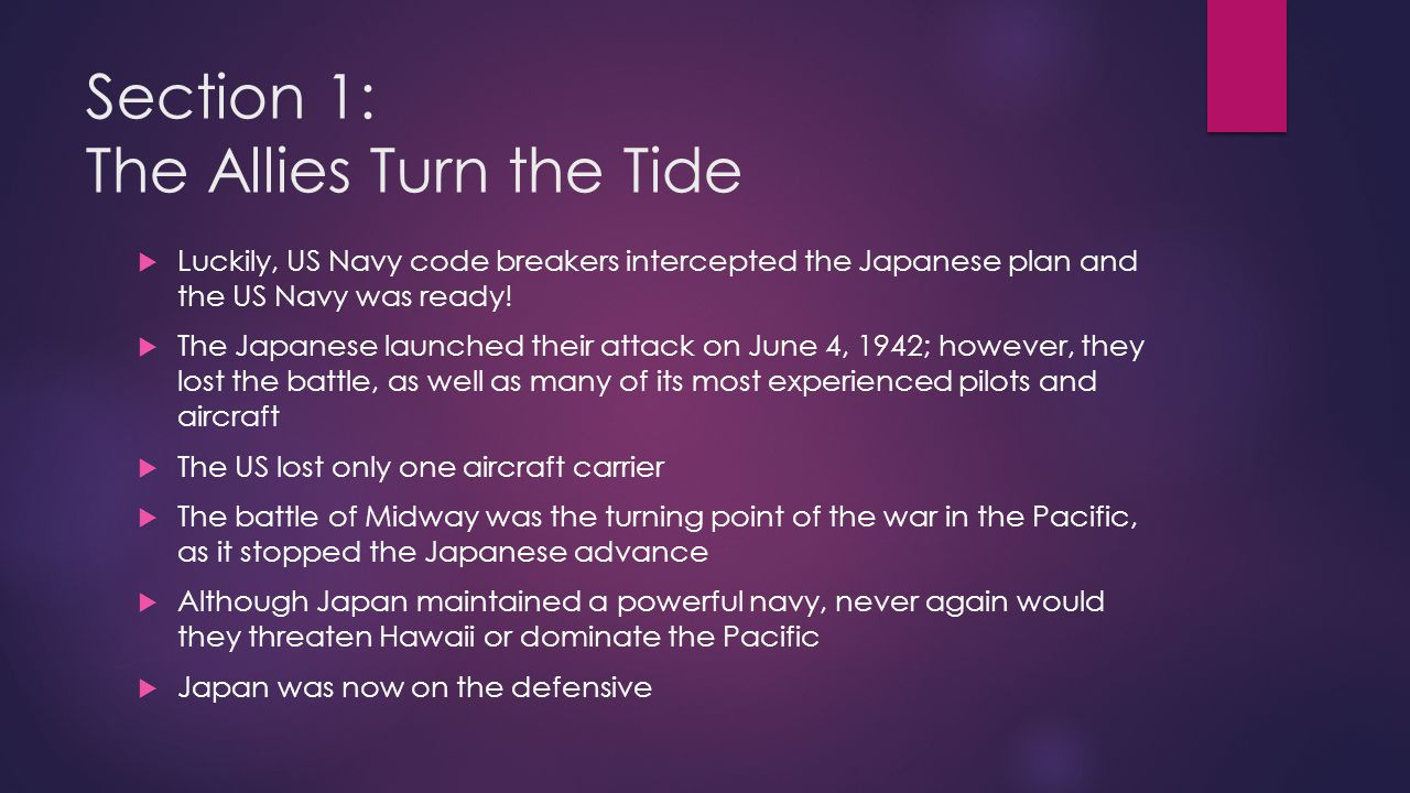 Section 1: The Allies Turn the Tide  Luckily, US Navy code breakers intercepted the Japanese plan and the US Navy was ready!  The Japanese launched