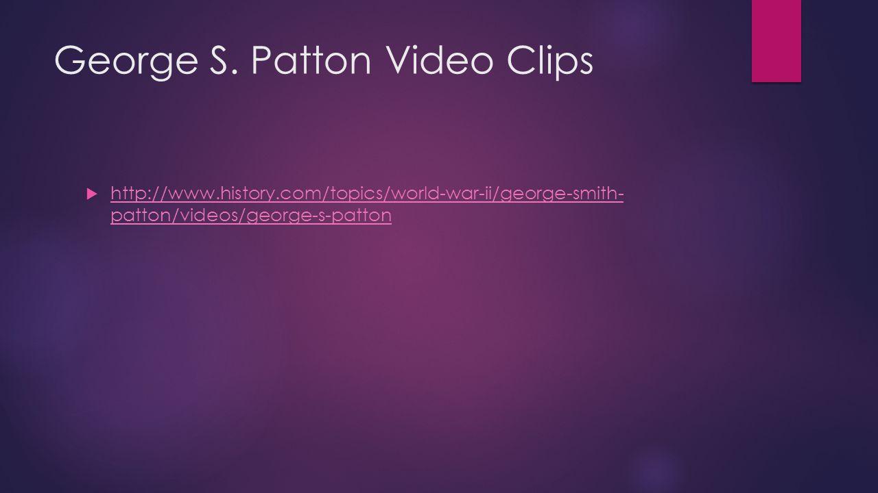 George S. Patton Video Clips  http://www.history.com/topics/world-war-ii/george-smith- patton/videos/george-s-patton http://www.history.com/topics/wo