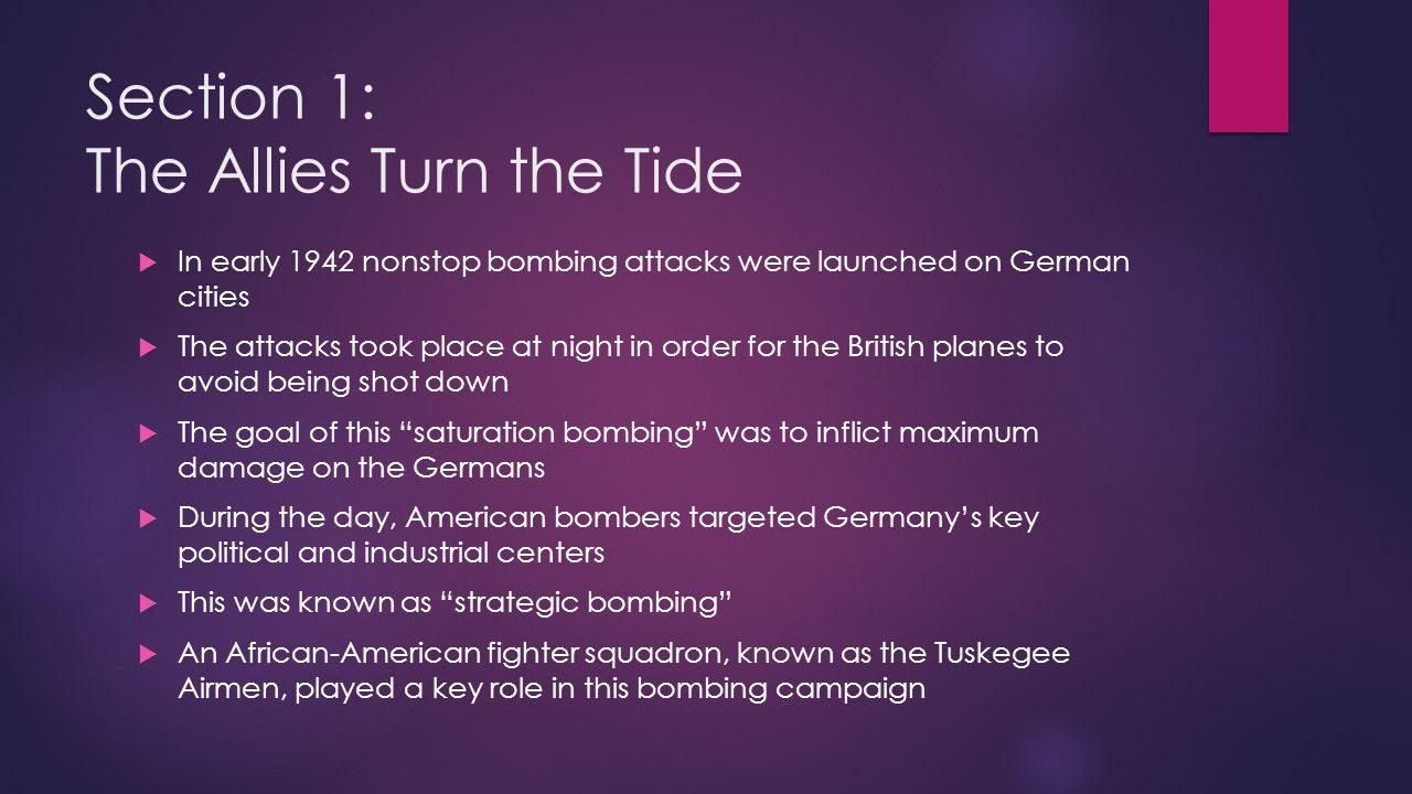 Section 1: The Allies Turn the Tide  In early 1942 nonstop bombing attacks were launched on German cities  The attacks took place at night in order