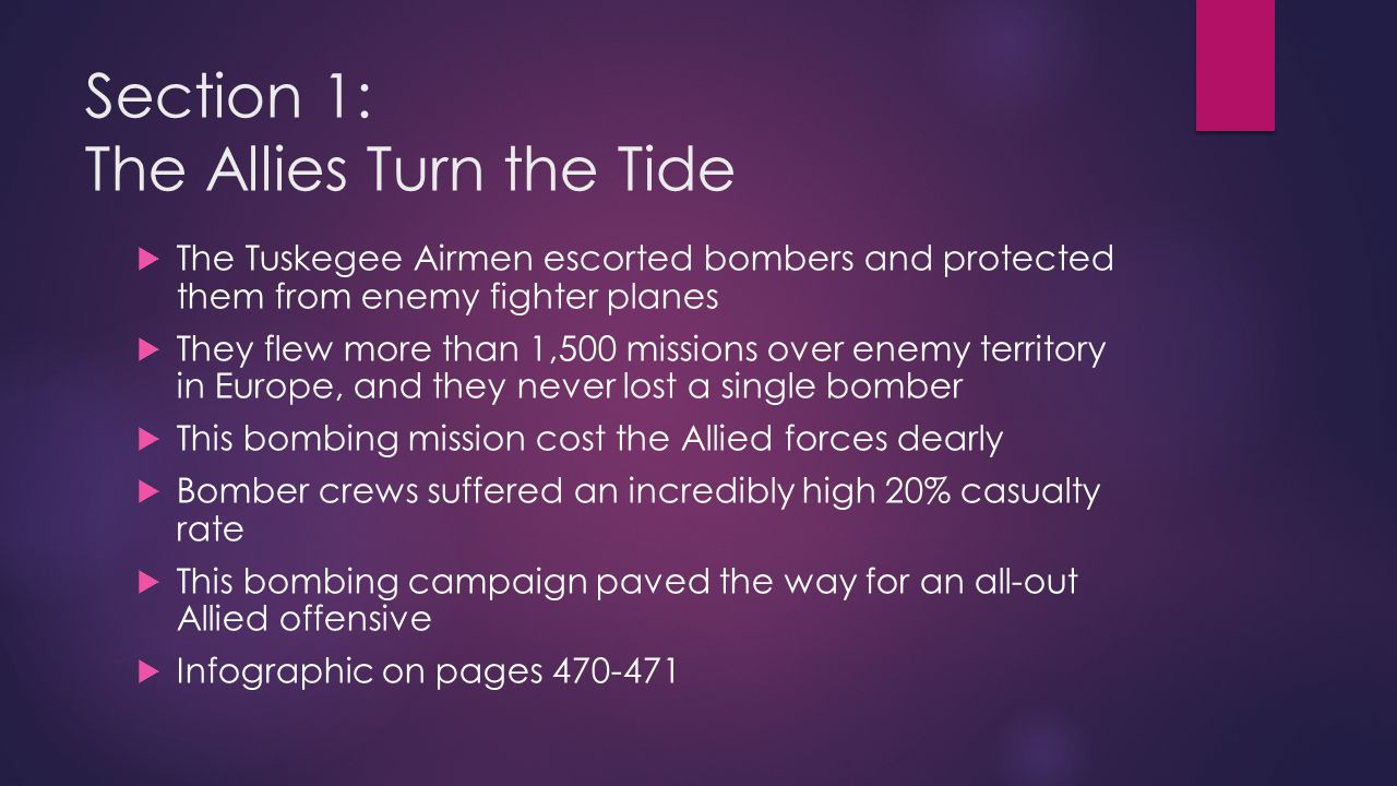 Section 1: The Allies Turn the Tide  The Tuskegee Airmen escorted bombers and protected them from enemy fighter planes  They flew more than 1,500 mi