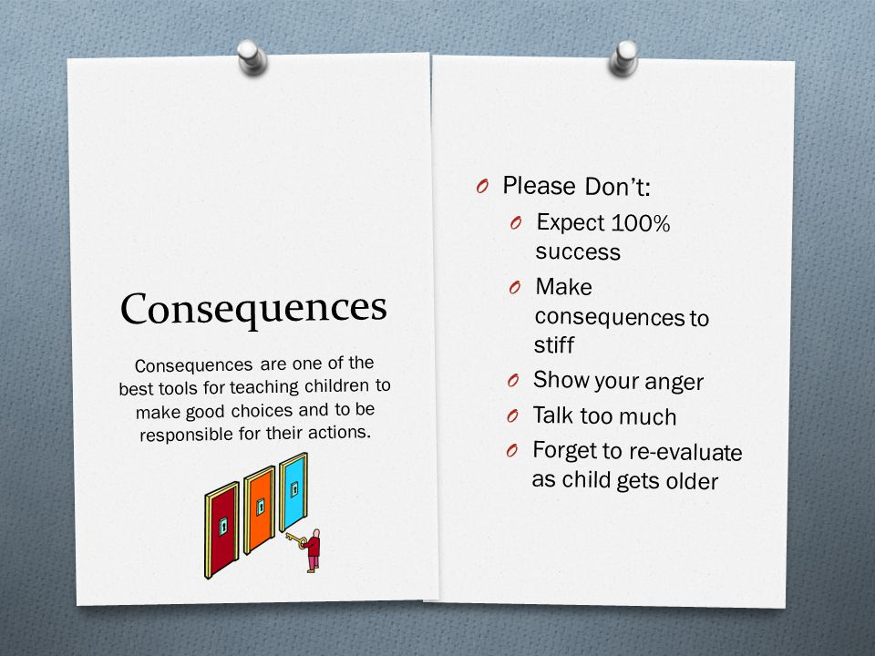 Consequences O Please Don't: O Expect 100% success O Make consequences to stiff O Show your anger O Talk too much O Forget to re-evaluate as child gets older Consequences are one of the best tools for teaching children to make good choices and to be responsible for their actions.