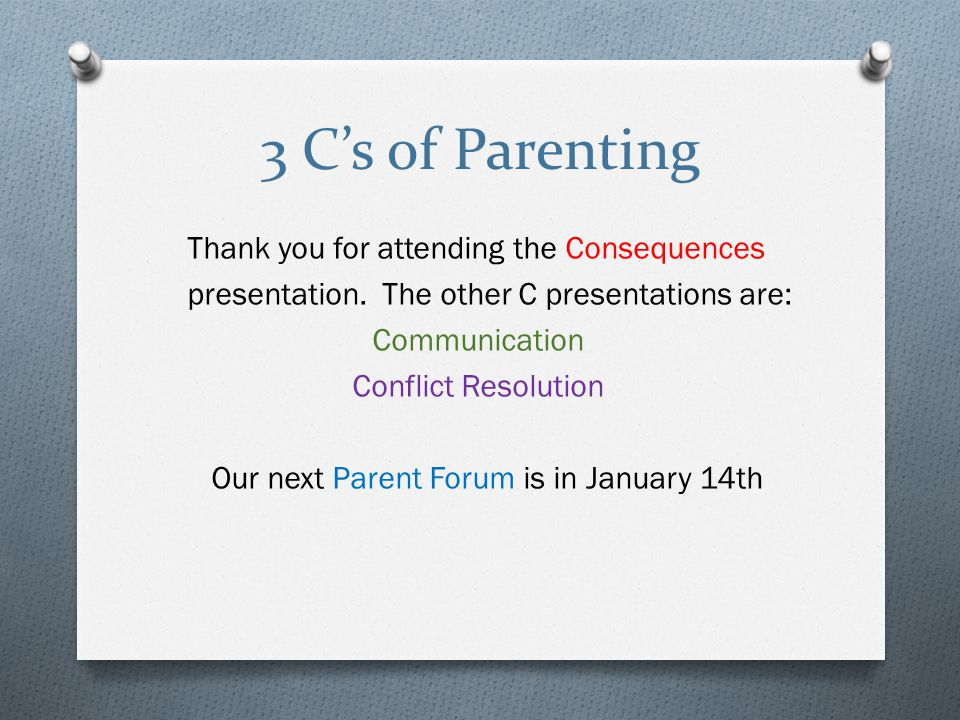 3 C's of Parenting Thank you for attending the Consequences presentation.