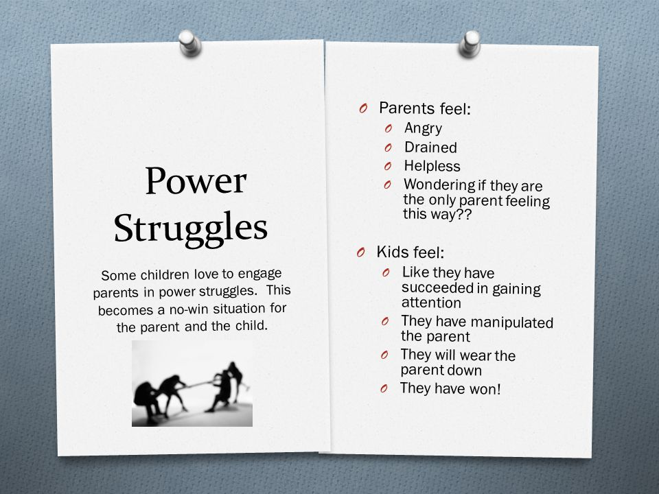 Power Struggles O Parents feel: O Angry O Drained O Helpless O Wondering if they are the only parent feeling this way .