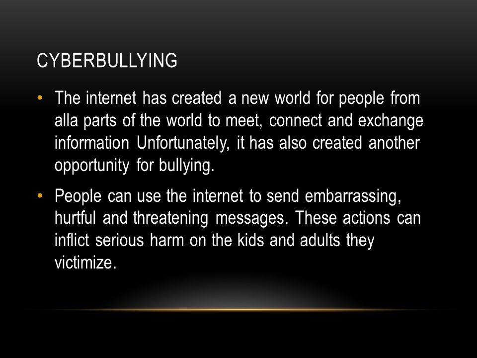 CYBERBULLYING The internet has created a new world for people from alla parts of the world to meet, connect and exchange information Unfortunately, it has also created another opportunity for bullying.