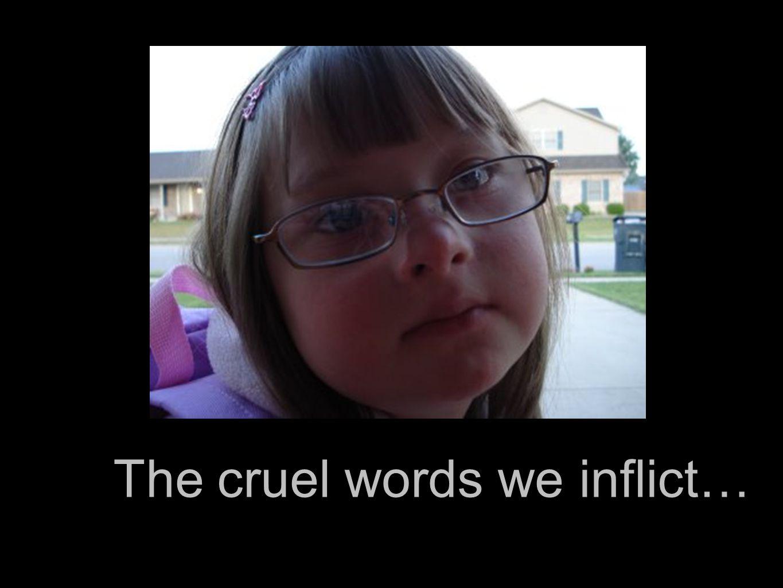 The cruel words we inflict…