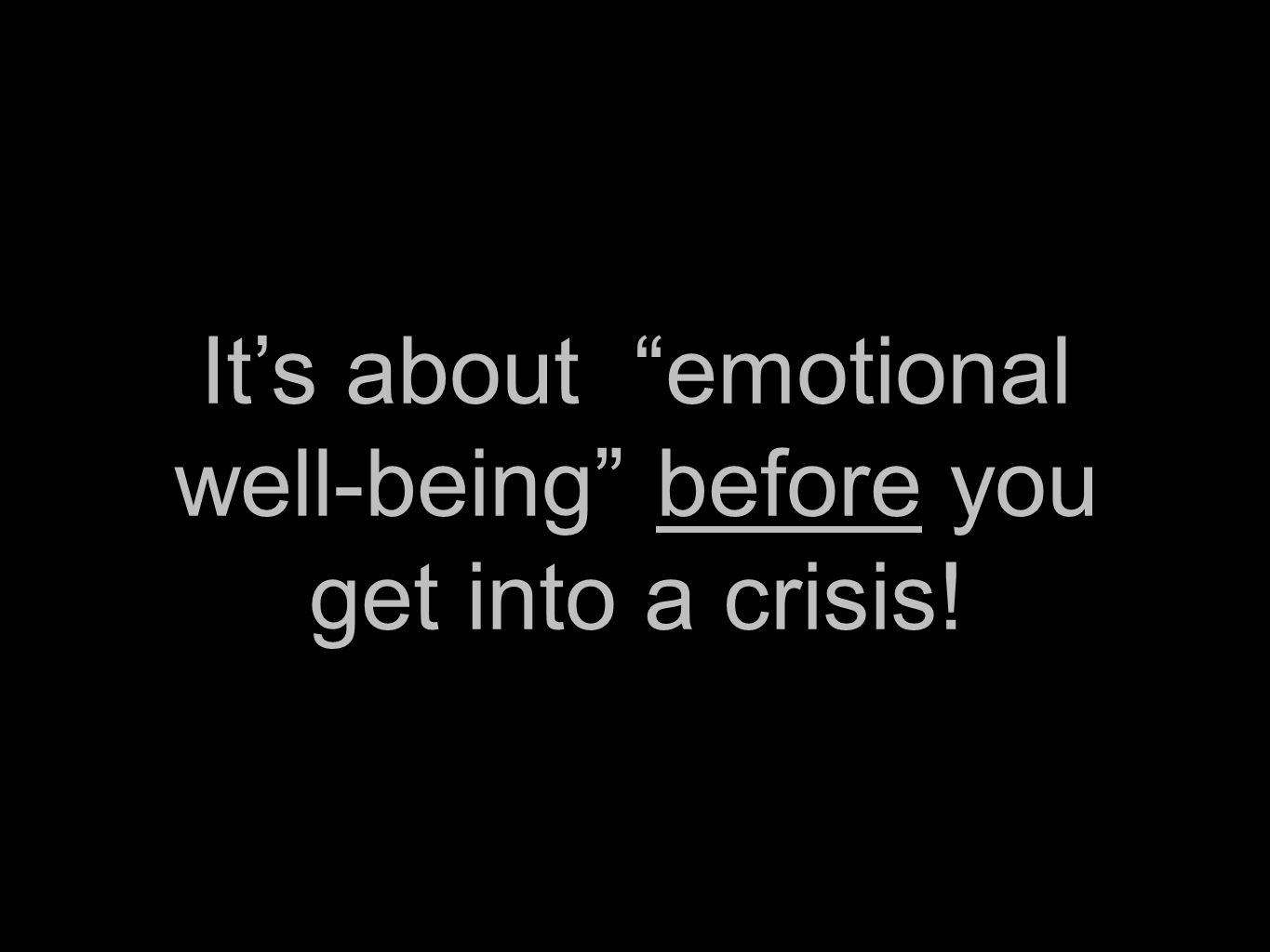 It's about emotional well-being before you get into a crisis!