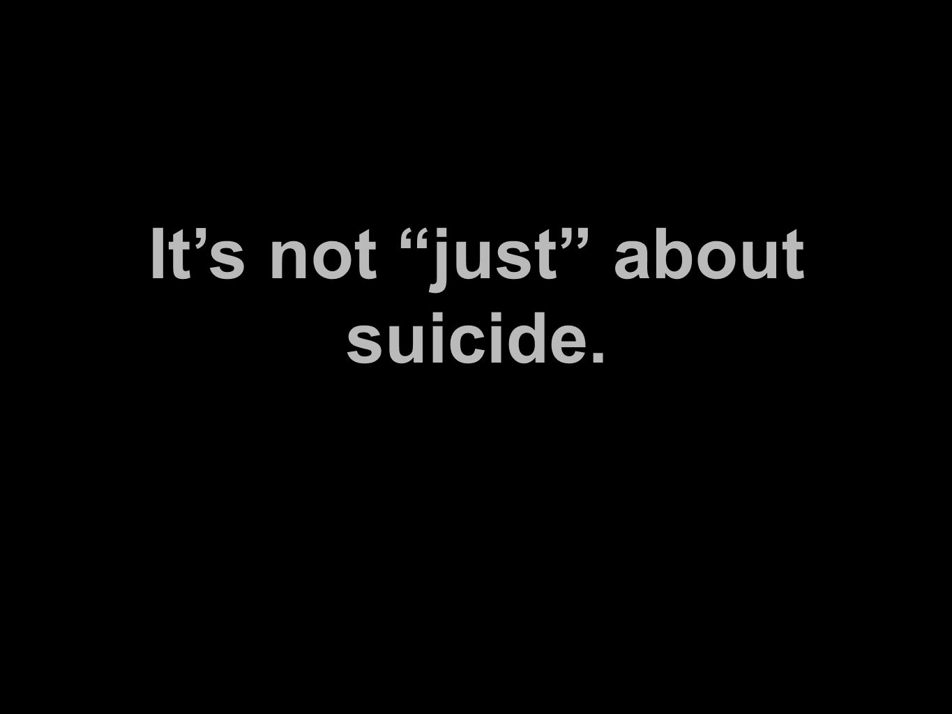 It's not just about suicide.