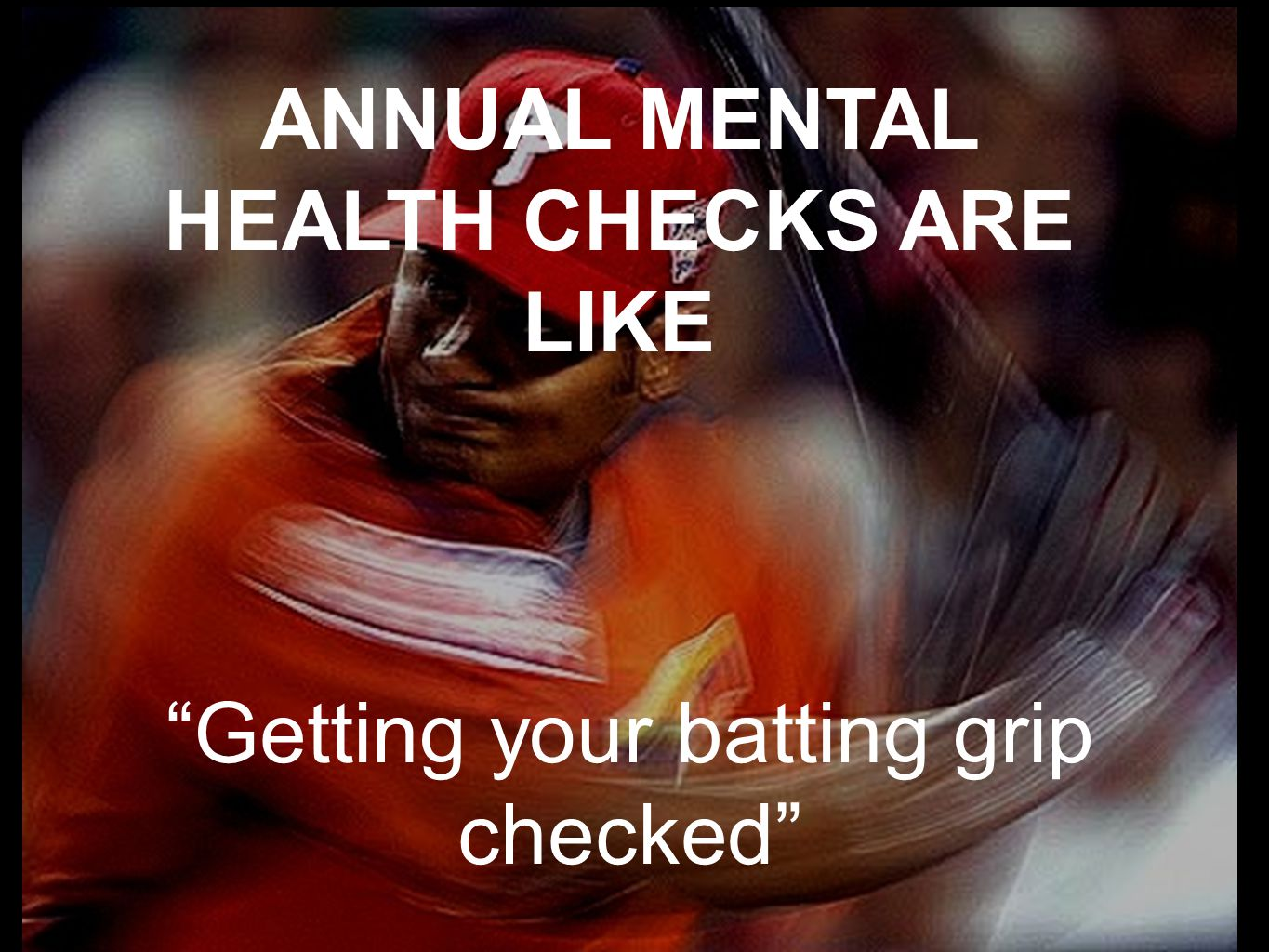 ANNUAL MENTAL HEALTH CHECKS ARE LIKE Getting your batting grip checked