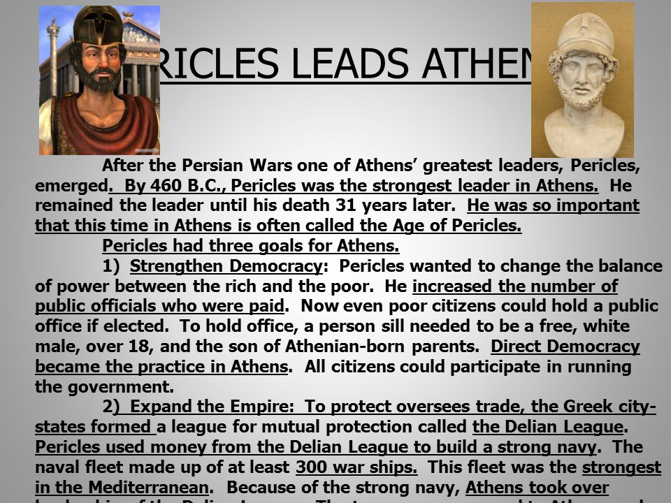 PERICLES LEADS ATHENS After the Persian Wars one of Athens' greatest leaders, Pericles, emerged.