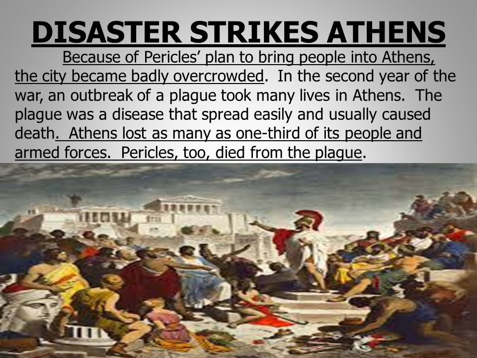 DISASTER STRIKES ATHENS Because of Pericles' plan to bring people into Athens, the city became badly overcrowded. In the second year of the war, an ou