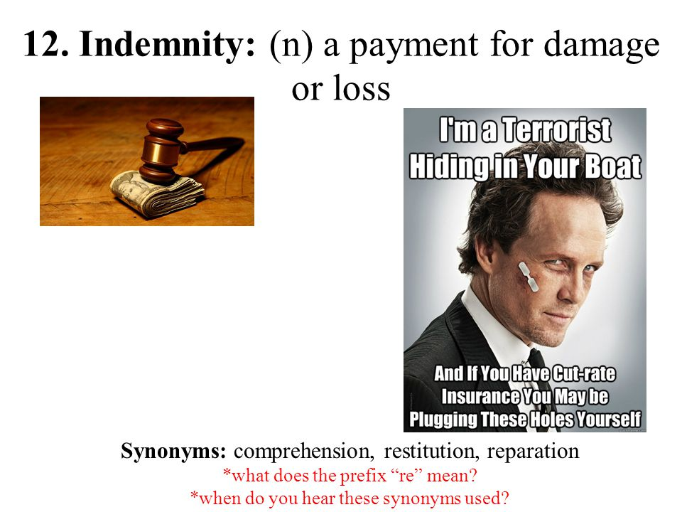 "12. Indemnity: (n) a payment for damage or loss Synonyms: comprehension, restitution, reparation *what does the prefix ""re"" mean? *when do you hear th"