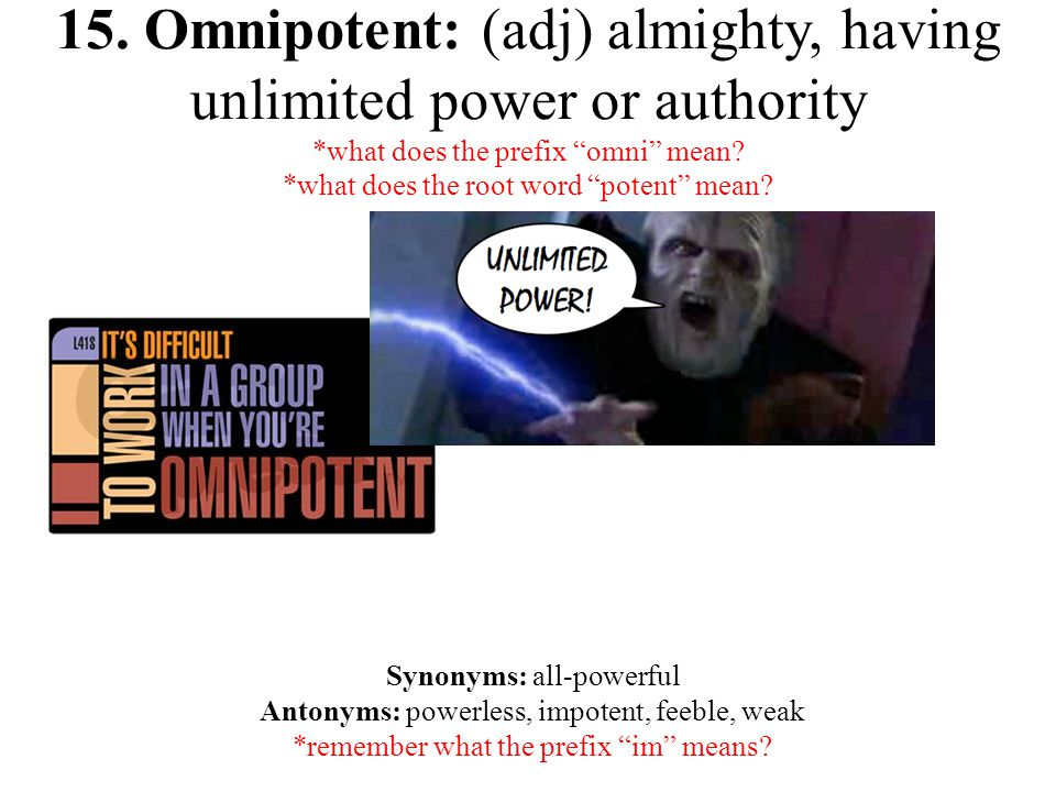 "15. Omnipotent: (adj) almighty, having unlimited power or authority *what does the prefix ""omni"" mean? *what does the root word ""potent"" mean? Synonym"