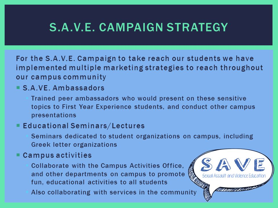 For the S.A.V.E. Campaign to take reach our students we have implemented multiple marketing strategies to reach throughout our campus community  S.A.