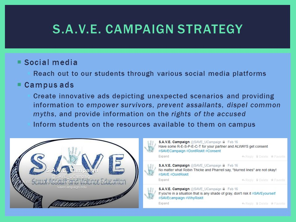  Social media  Reach out to our students through various social media platforms  Campus ads  Create innovative ads depicting unexpected scenarios and providing information to empower survivors, prevent assailants, dispel common myths, and provide information on the rights of the accused  Inform students on the resources available to them on campus S.A.V.E.