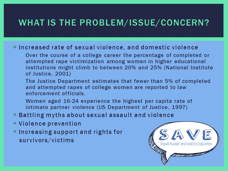  Increased rate of sexual violence, and domestic violence  Over the course of a college career the percentage of completed or attempted rape victimization among women in higher educational institutions might climb to between 20% and 25% (National Institute of Justice, 2001)  The Justice Department estimates that fewer than 5% of completed and attempted rapes of college women are reported to law enforcement officials.