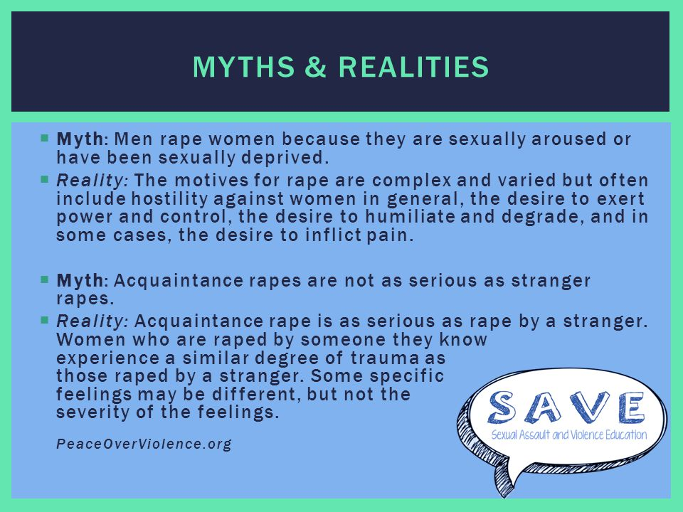  Myth: Men rape women because they are sexually aroused or have been sexually deprived.