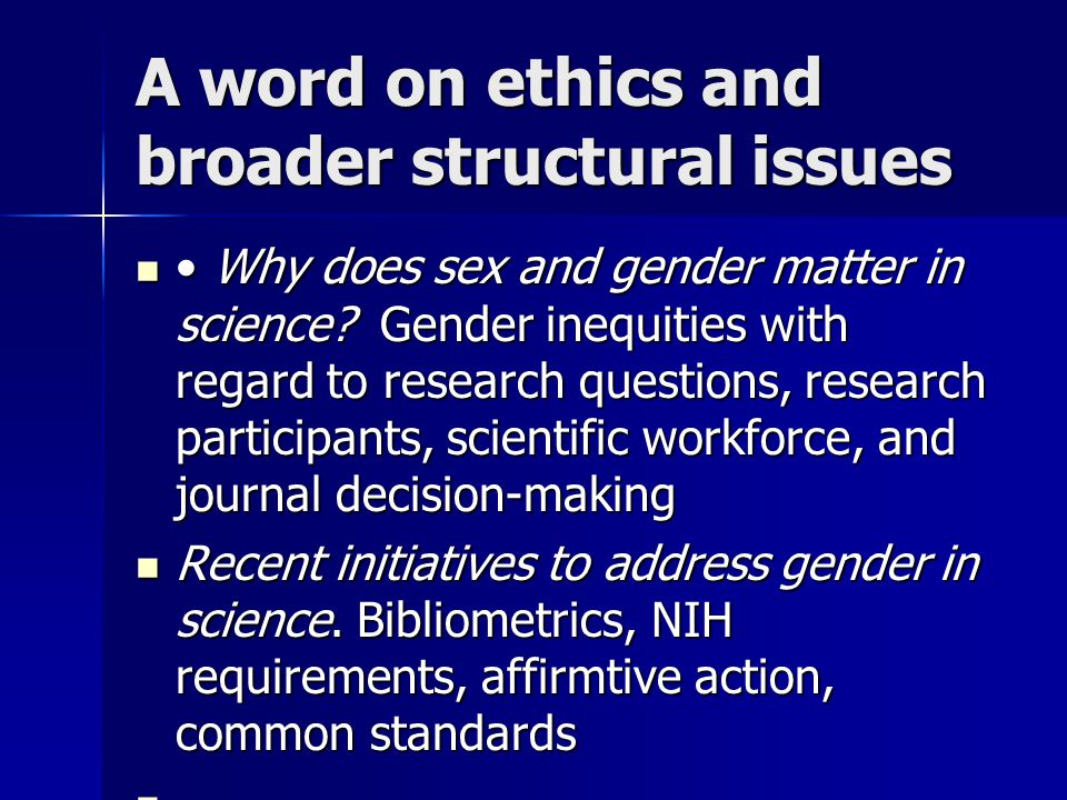A word on ethics and broader structural issues Why does sex and gender matter in science? Gender inequities with regard to research questions, researc