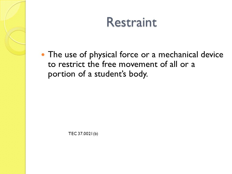 Restraint The use of physical force or a mechanical device to restrict the free movement of all or a portion of a student's body. TEC 37.0021(b)