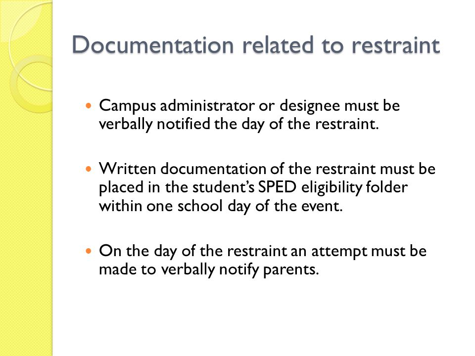Documentation related to restraint Campus administrator or designee must be verbally notified the day of the restraint.