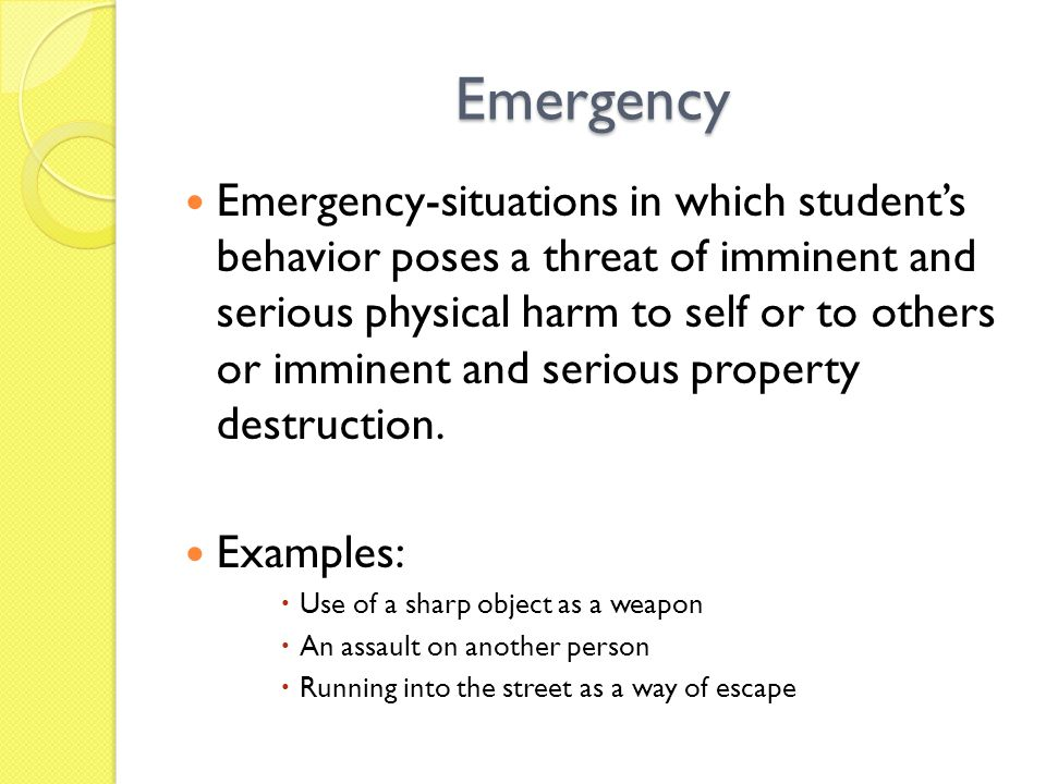 Emergency Emergency-situations in which student's behavior poses a threat of imminent and serious physical harm to self or to others or imminent and serious property destruction.