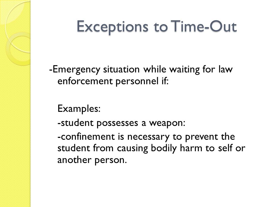 Exceptions to Time-Out -Emergency situation while waiting for law enforcement personnel if: Examples: -student possesses a weapon: -confinement is necessary to prevent the student from causing bodily harm to self or another person.