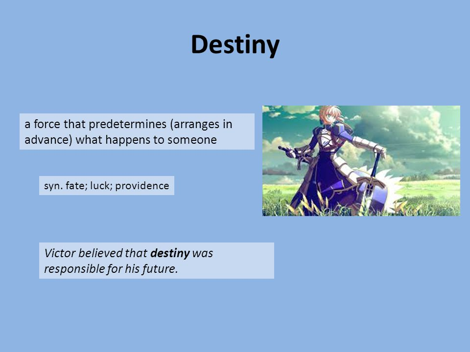 Destiny a force that predetermines (arranges in advance) what happens to someone syn. fate; luck; providence Victor believed that destiny was responsi
