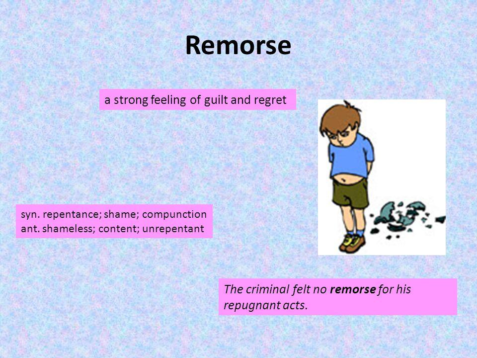 Remorse a strong feeling of guilt and regret syn. repentance; shame; compunction ant. shameless; content; unrepentant The criminal felt no remorse for