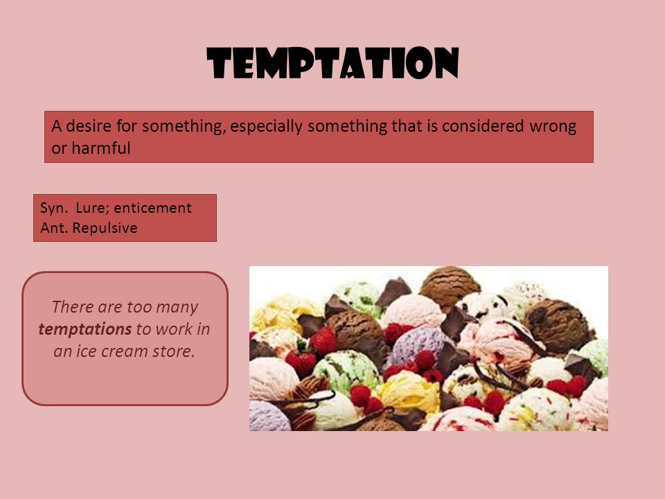 Temptation A desire for something, especially something that is considered wrong or harmful Syn.