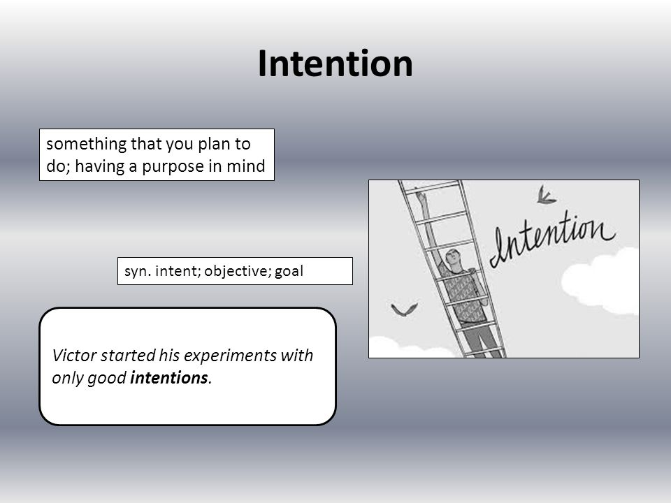 Intention something that you plan to do; having a purpose in mind syn. intent; objective; goal Victor started his experiments with only good intention