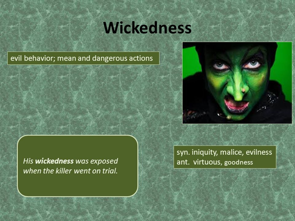 Wickedness evil behavior; mean and dangerous actions syn. iniquity, malice, evilness ant. virtuous, goodness His wickedness was exposed when the kille