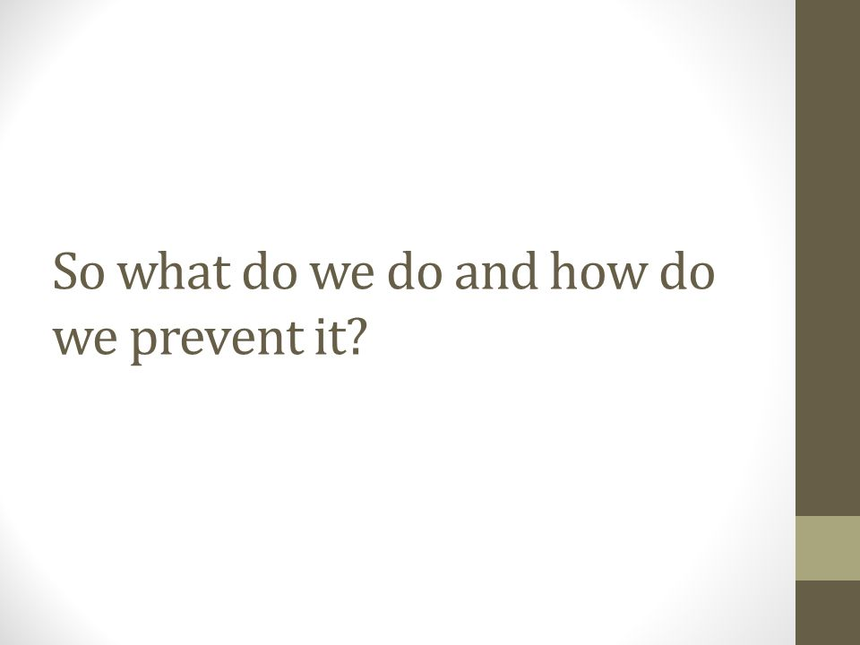 So what do we do and how do we prevent it