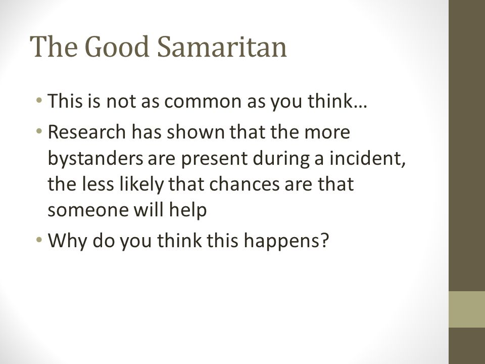 The Good Samaritan This is not as common as you think… Research has shown that the more bystanders are present during a incident, the less likely that chances are that someone will help Why do you think this happens