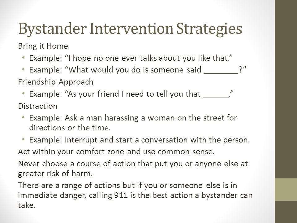 Bystander Intervention Strategies Bring it Home Example: I hope no one ever talks about you like that. Example: What would you do is someone said ________ Friendship Approach Example: As your friend I need to tell you that ______. Distraction Example: Ask a man harassing a woman on the street for directions or the time.