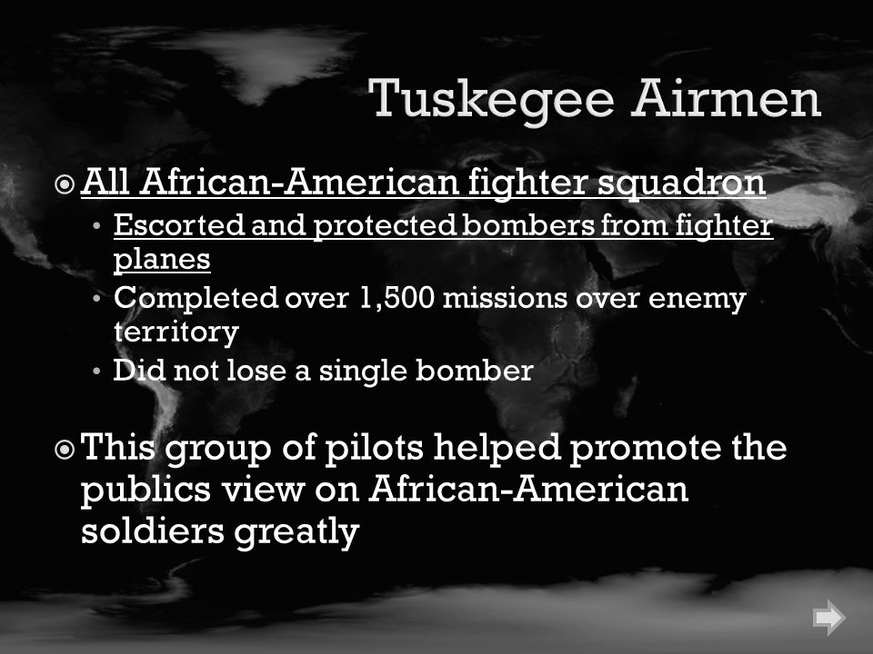  All African-American fighter squadron Escorted and protected bombers from fighter planes Completed over 1,500 missions over enemy territory Did not