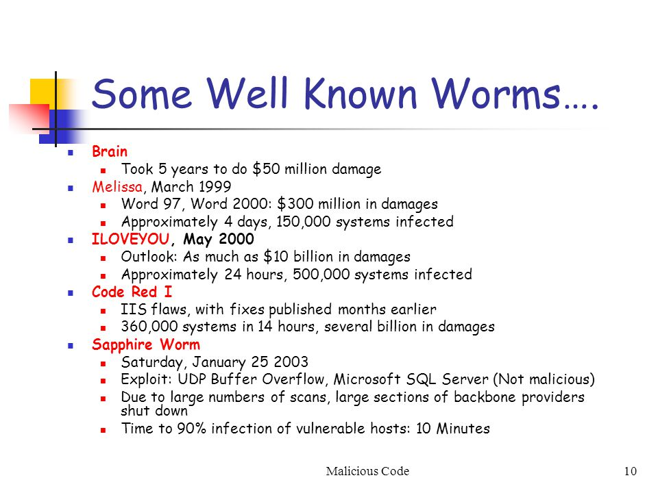 Malicious Code10 Some Well Known Worms…. Brain Took 5 years to do $50 million damage Melissa, March 1999 Word 97, Word 2000: $300 million in damages A