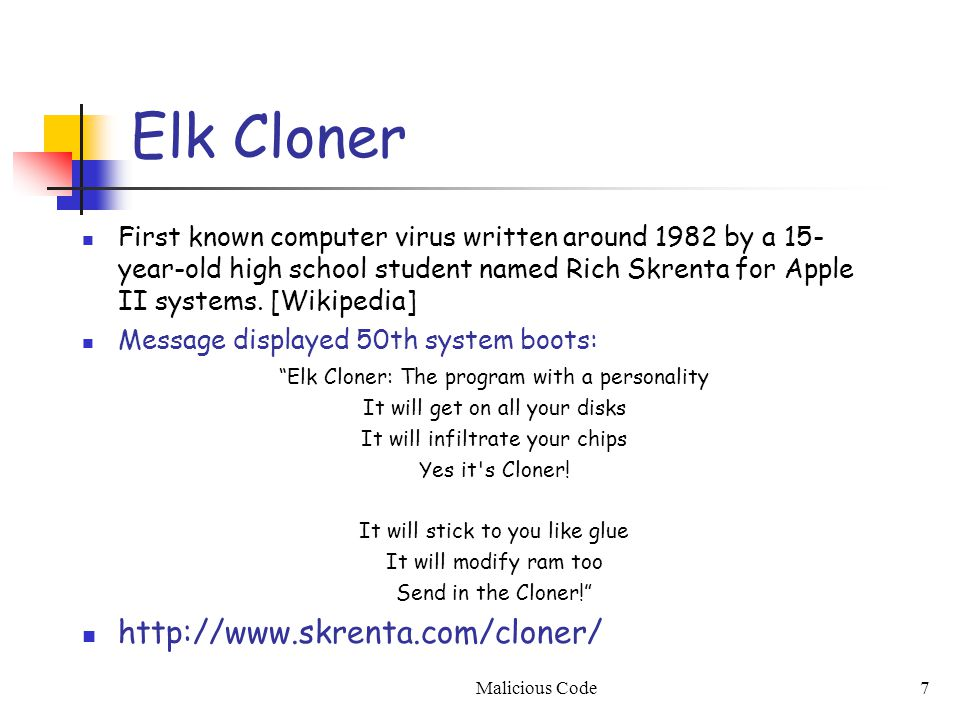7 Elk Cloner First known computer virus written around 1982 by a 15- year-old high school student named Rich Skrenta for Apple II systems. [Wikipedia]