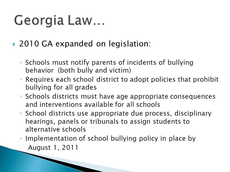  2010 GA expanded on legislation: ◦ Schools must notify parents of incidents of bullying behavior (both bully and victim) ◦ Requires each school district to adopt policies that prohibit bullying for all grades ◦ Schools districts must have age appropriate consequences and interventions available for all schools ◦ School districts use appropriate due process, disciplinary hearings, panels or tribunals to assign students to alternative schools ◦ Implementation of school bullying policy in place by August 1, 2011