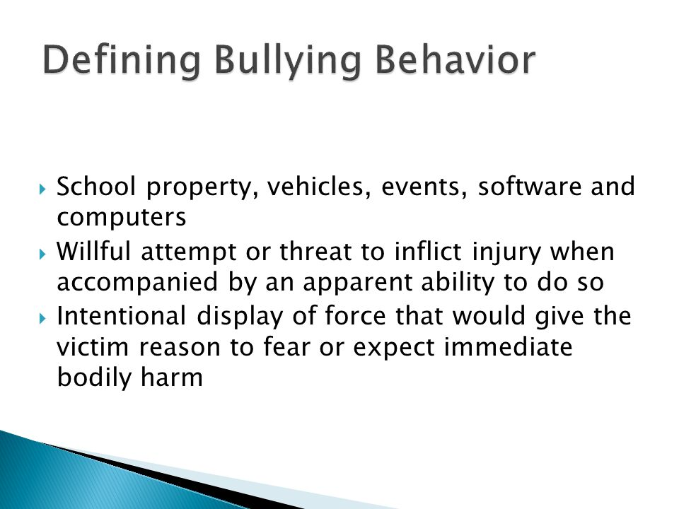  School property, vehicles, events, software and computers  Willful attempt or threat to inflict injury when accompanied by an apparent ability to do so  Intentional display of force that would give the victim reason to fear or expect immediate bodily harm