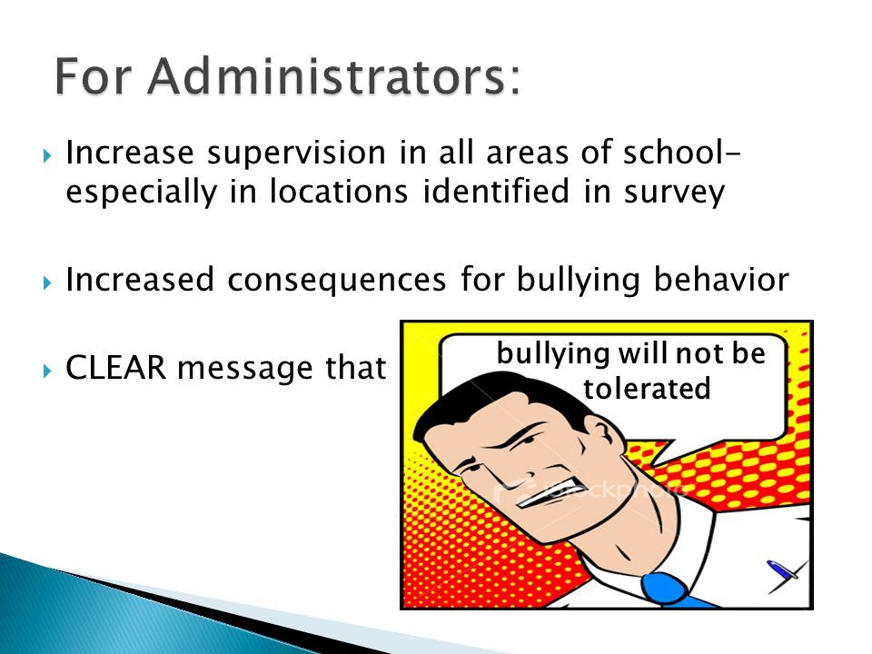 Increase supervision in all areas of school- especially in locations identified in survey  Increased consequences for bullying behavior  CLEAR message that bullying will not be tolerated