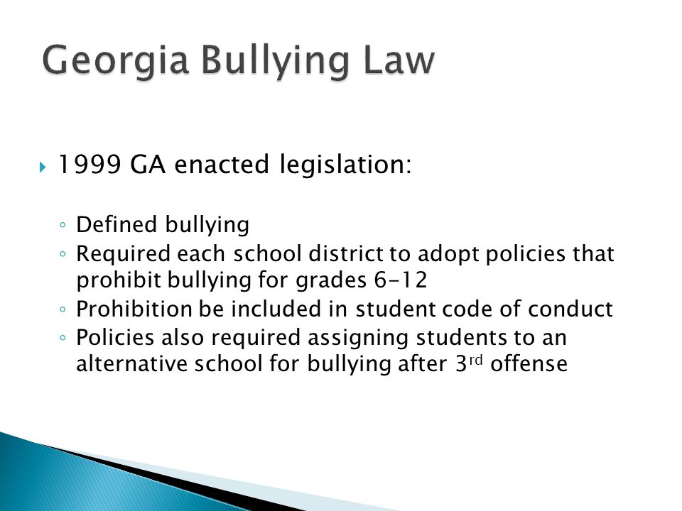  2010 GA expanded on legislation: ◦ Schools must notify parents of incidents of bullying behavior (both bully and victim) ◦ Requires each school district to adopt policies that prohibit bullying for all grades ◦ Schools districts must have age appropriate consequences and interventions available for all schools ◦ School districts use appropriate due process, disciplinary hearings, panels or tribunals to assign students to alternative schools ◦ Implementation of school bullying policy in place by August 1, 2011