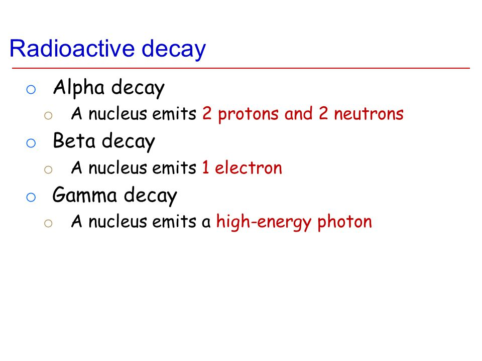 Radioactive decay o Alpha decay o A nucleus emits 2 protons and 2 neutrons o Beta decay o A nucleus emits 1 electron o Gamma decay o A nucleus emits a high-energy photon