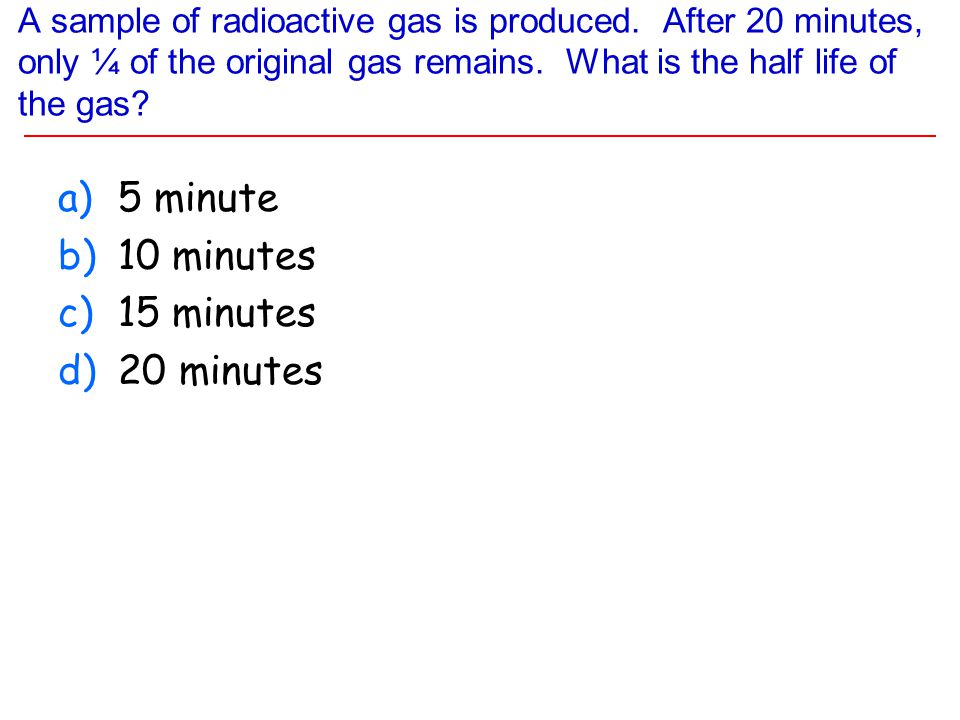 A sample of radioactive gas is produced. After 20 minutes, only ¼ of the original gas remains. What is the half life of the gas? a)5 minute b)10 minut