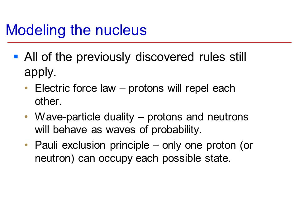 Modeling the nucleus  All of the previously discovered rules still apply. Electric force law – protons will repel each other. Wave-particle duality –
